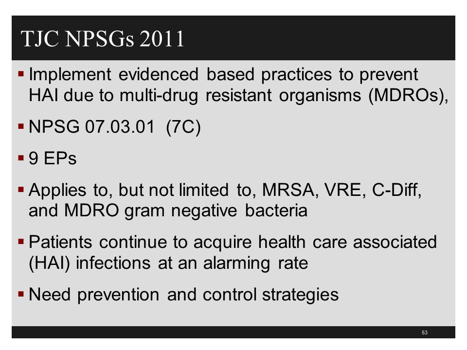 TJC NPSGs 2011 Implement evidenced based practices to prevent HAI due to multi-drug resistant organisms (MDROs),
