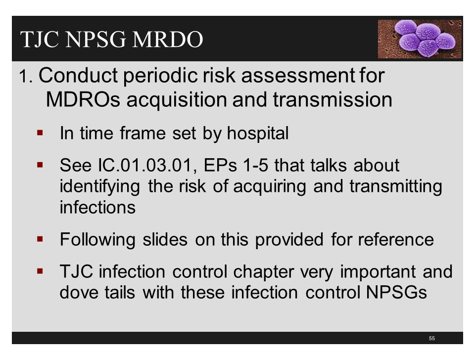 TJC NPSG MRDO 1. Conduct periodic risk assessment for MDROs acquisition and transmission. In time frame set by hospital.