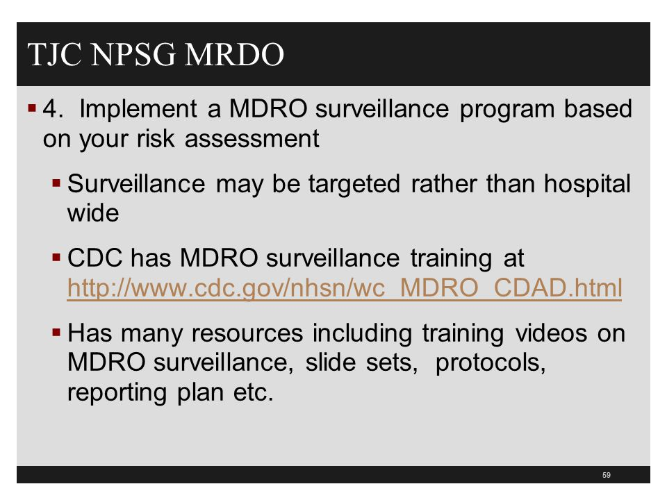 TJC NPSG MRDO 4. Implement a MDRO surveillance program based on your risk assessment. Surveillance may be targeted rather than hospital wide.