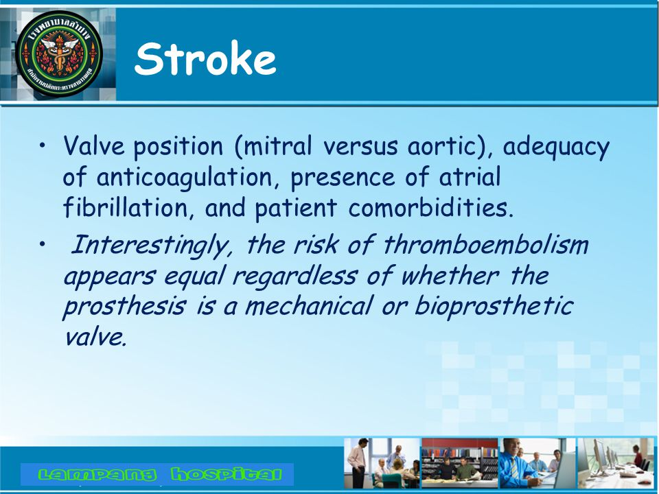 Stroke Valve position (mitral versus aortic), adequacy of anticoagulation, presence of atrial fibrillation, and patient comorbidities.