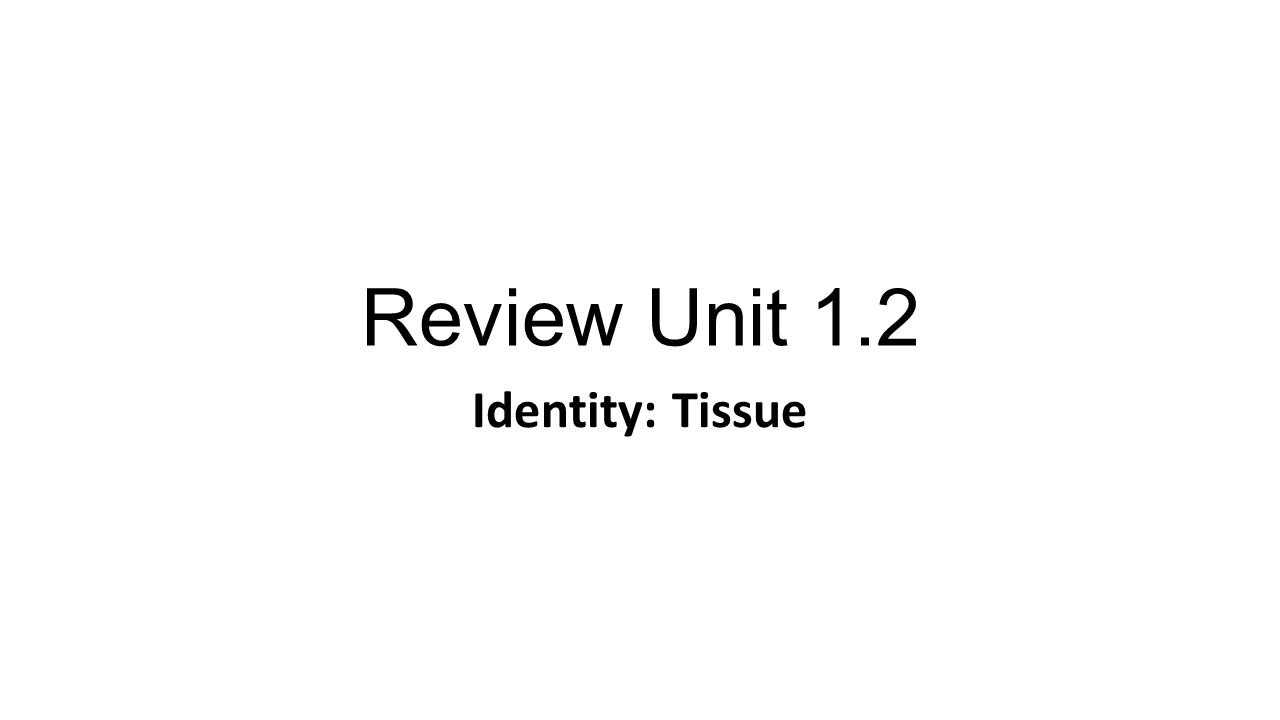 Review Unit 1.2 Identity: Tissue