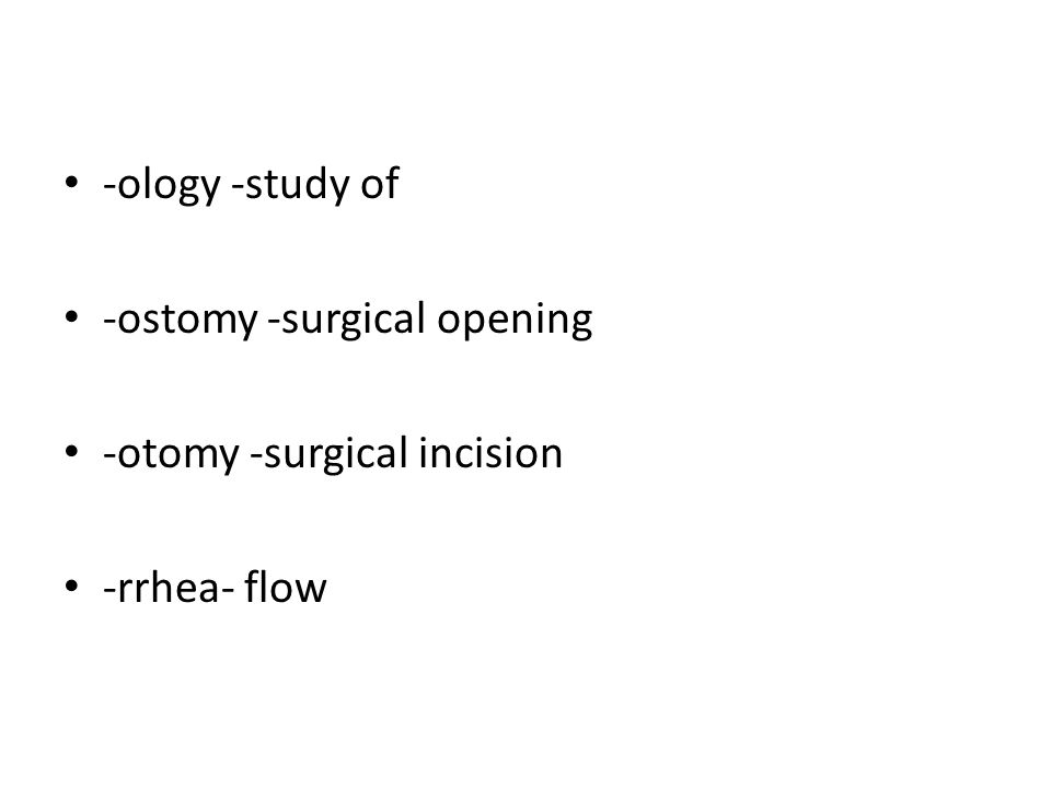 -ology -study of -ostomy -surgical opening -otomy -surgical incision -rrhea- flow