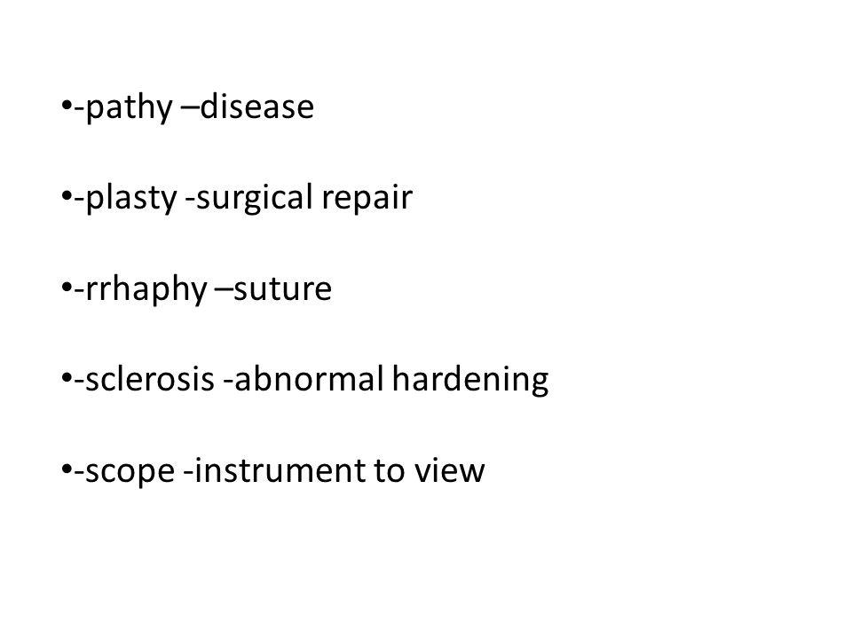 -pathy –disease -plasty -surgical repair. -rrhaphy –suture.