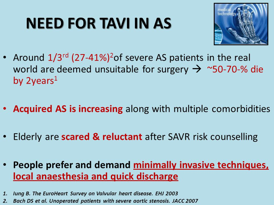 NEED FOR TAVI IN AS Around 1/3rd (27-41%)2of severe AS patients in the real world are deemed unsuitable for surgery  ~50-70-% die by 2years1.