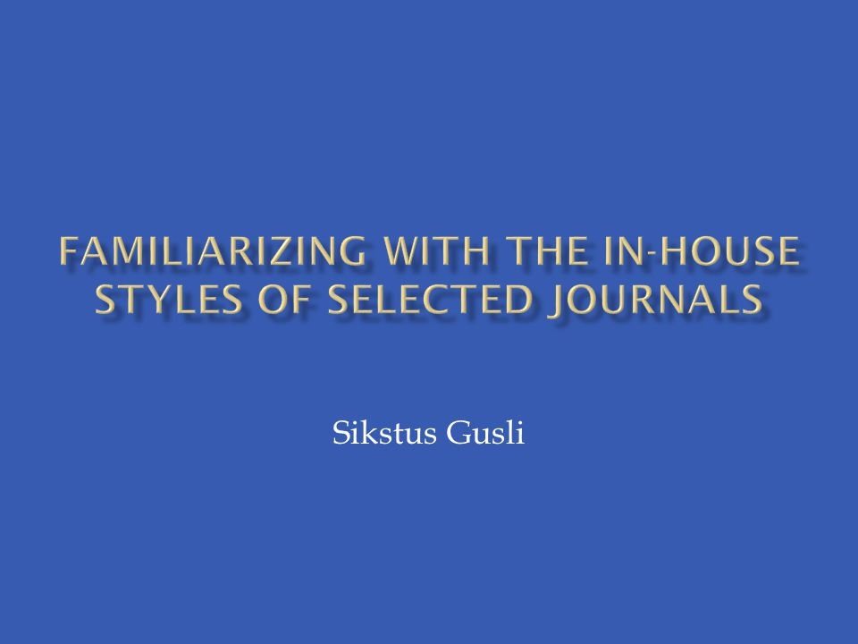 FAMILIARIZING WITH the IN-HOUSE STYLES OF SELECTED JOURNALS