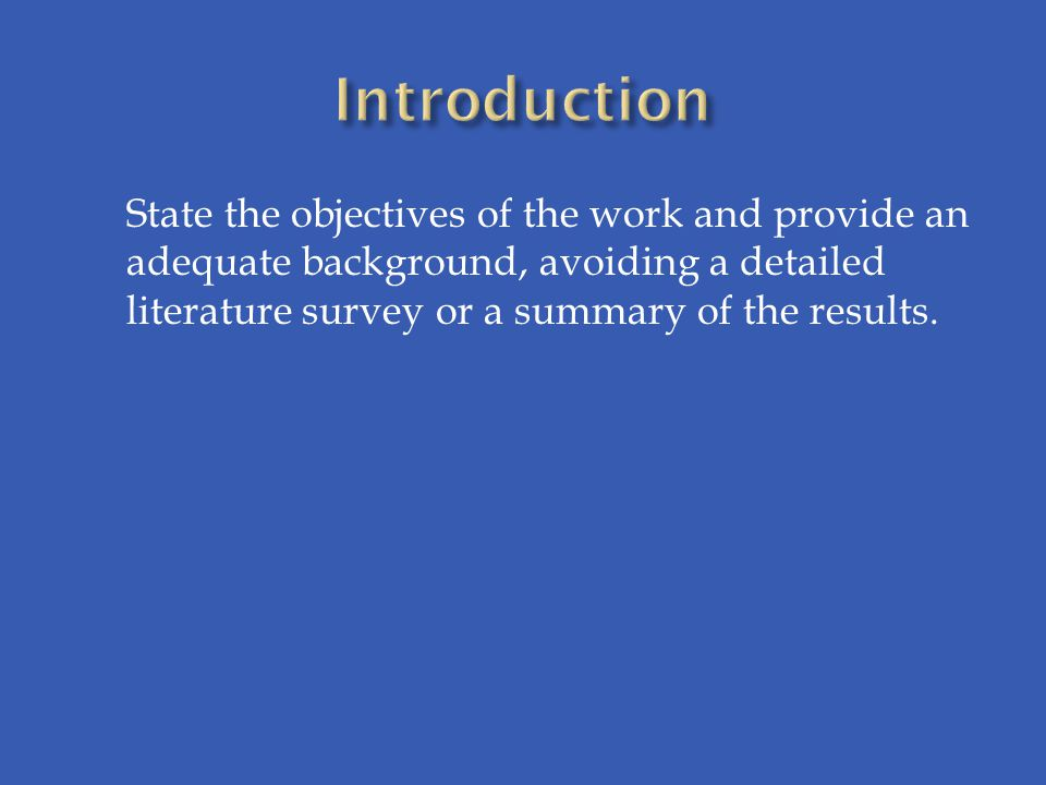 Introduction State the objectives of the work and provide an adequate background, avoiding a detailed literature survey or a summary of the results.