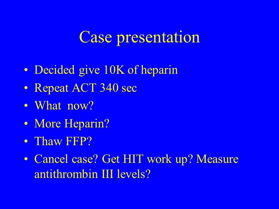 Case presentation Decided give 10K of heparin Repeat ACT 340 sec