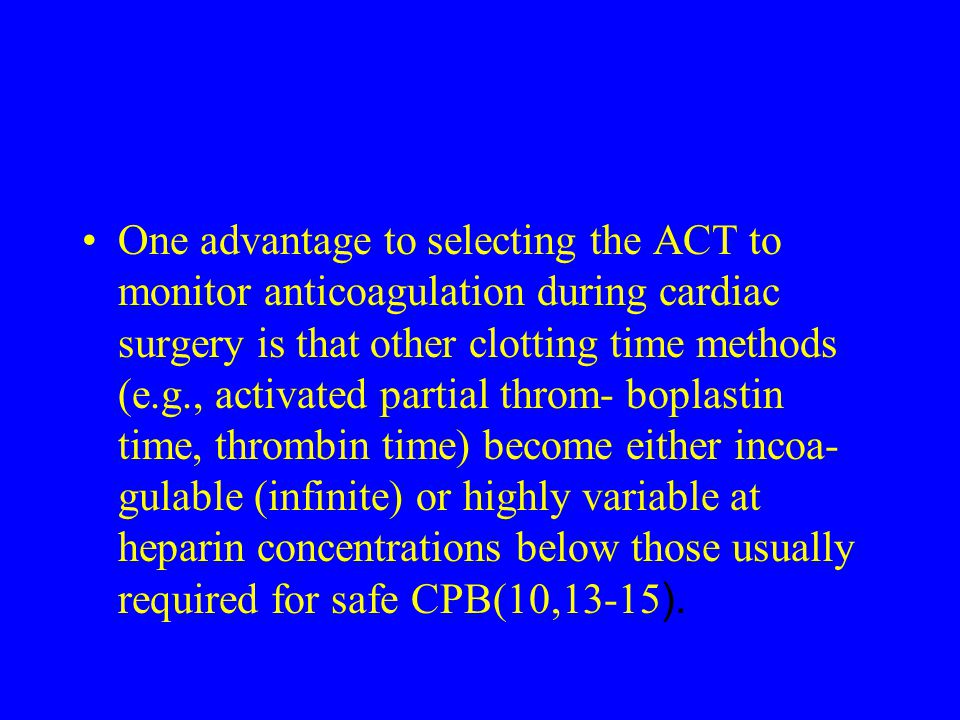 One advantage to selecting the ACT to monitor anticoagulation during cardiac surgery is that other clotting time methods (e.g., activated partial throm- boplastin time, thrombin time) become either incoa- gulable (infinite) or highly variable at heparin concentrations below those usually required for safe CPB(10,13-15).