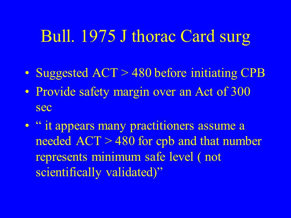 Bull. 1975 J thorac Card surg Suggested ACT > 480 before initiating CPB. Provide safety margin over an Act of 300 sec.