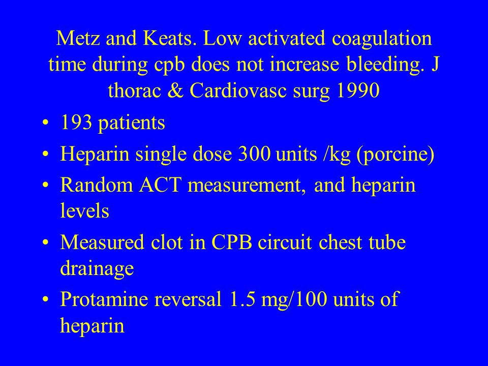 Metz and Keats. Low activated coagulation time during cpb does not increase bleeding. J thorac & Cardiovasc surg 1990
