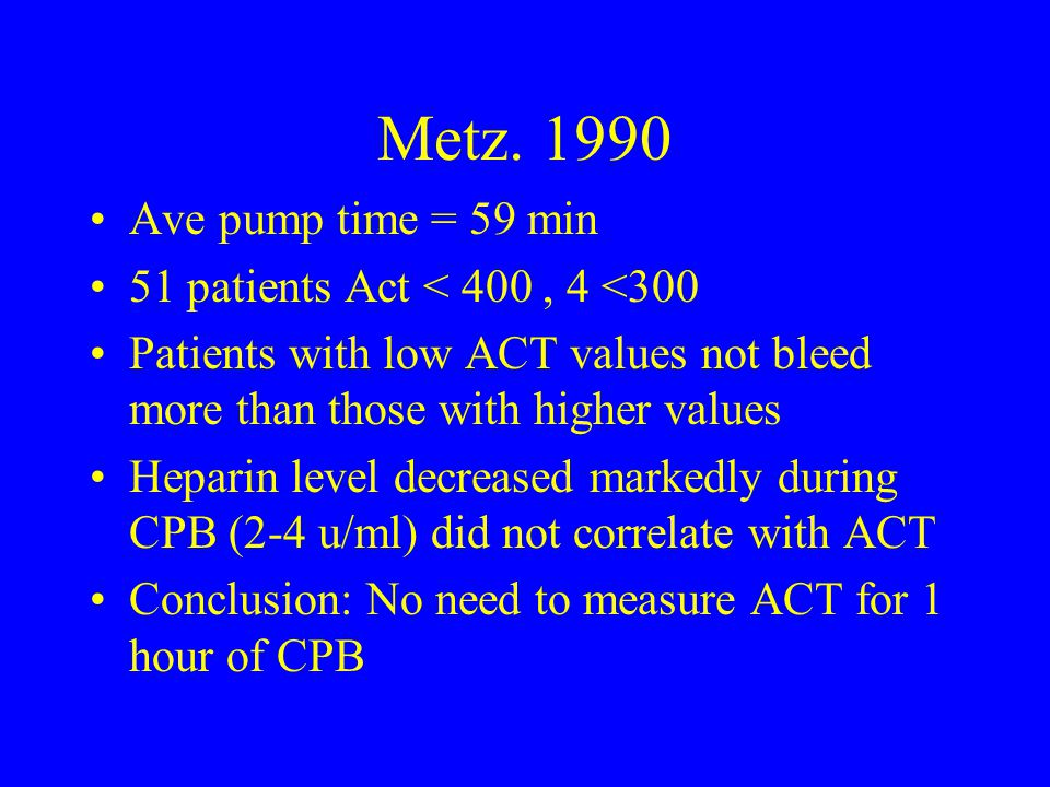 Metz. 1990 Ave pump time = 59 min 51 patients Act < 400 , 4 <300