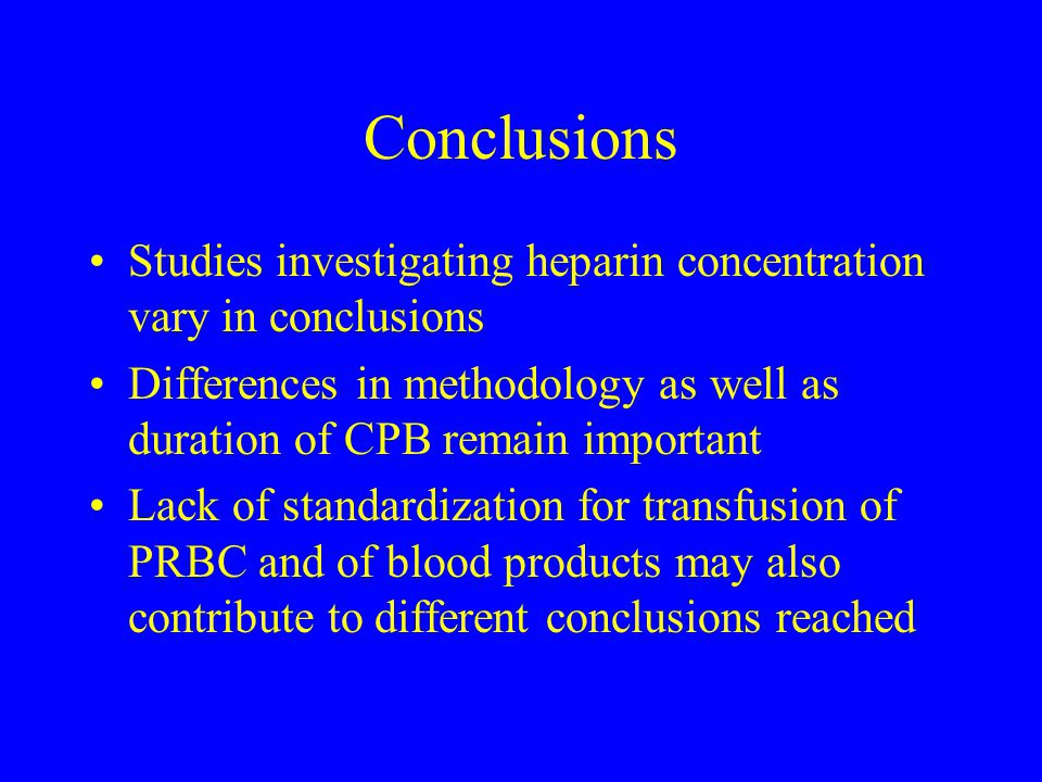 Conclusions Studies investigating heparin concentration vary in conclusions. Differences in methodology as well as duration of CPB remain important.