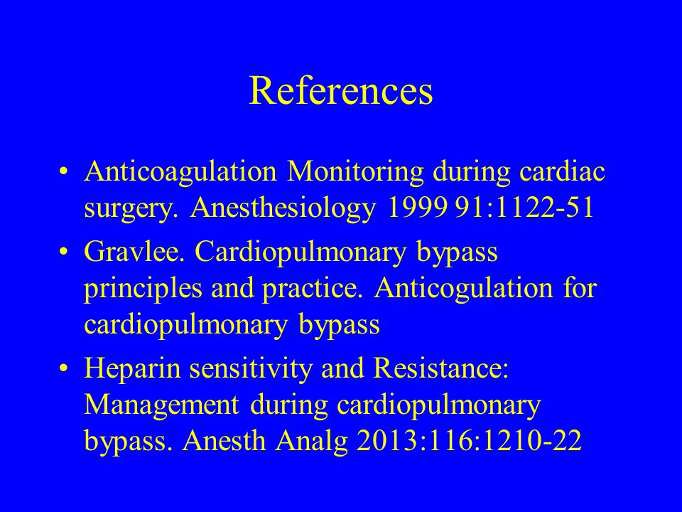 References Anticoagulation Monitoring during cardiac surgery. Anesthesiology 1999 91:1122-51.