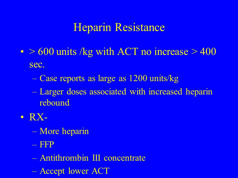 Heparin Resistance > 600 units /kg with ACT no increase > 400 sec. Case reports as large as 1200 units/kg.