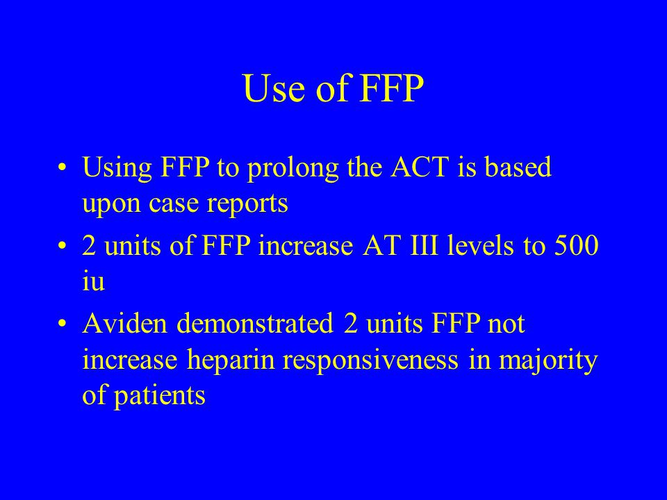 Use of FFP Using FFP to prolong the ACT is based upon case reports