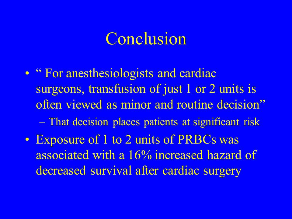 Conclusion For anesthesiologists and cardiac surgeons, transfusion of just 1 or 2 units is often viewed as minor and routine decision