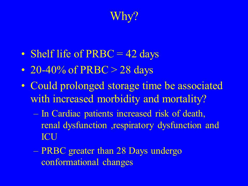 Why Shelf life of PRBC = 42 days 20-40% of PRBC > 28 days