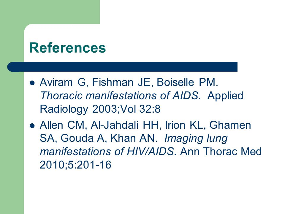 References Aviram G, Fishman JE, Boiselle PM. Thoracic manifestations of AIDS. Applied Radiology 2003;Vol 32:8.