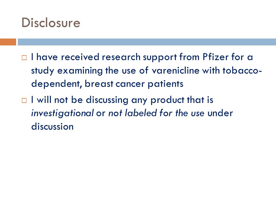Disclosure I have received research support from Pfizer for a study examining the use of varenicline with tobacco- dependent, breast cancer patients.