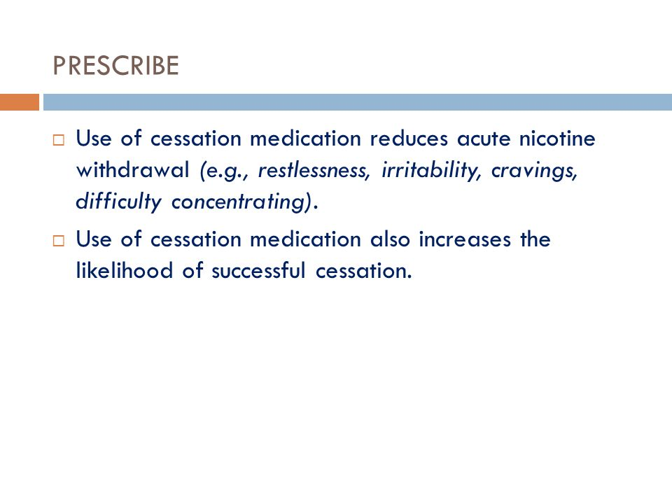 PRESCRIBE Use of cessation medication reduces acute nicotine withdrawal (e.g., restlessness, irritability, cravings, difficulty concentrating).