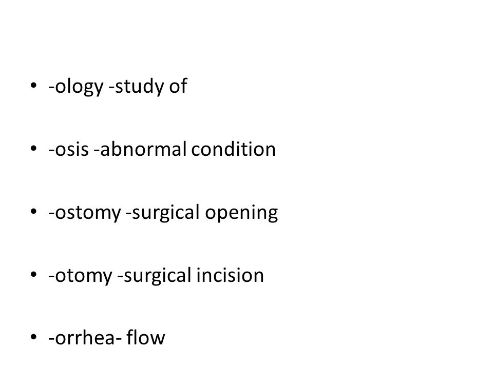 -ology -study of -osis -abnormal condition. -ostomy -surgical opening. -otomy -surgical incision.