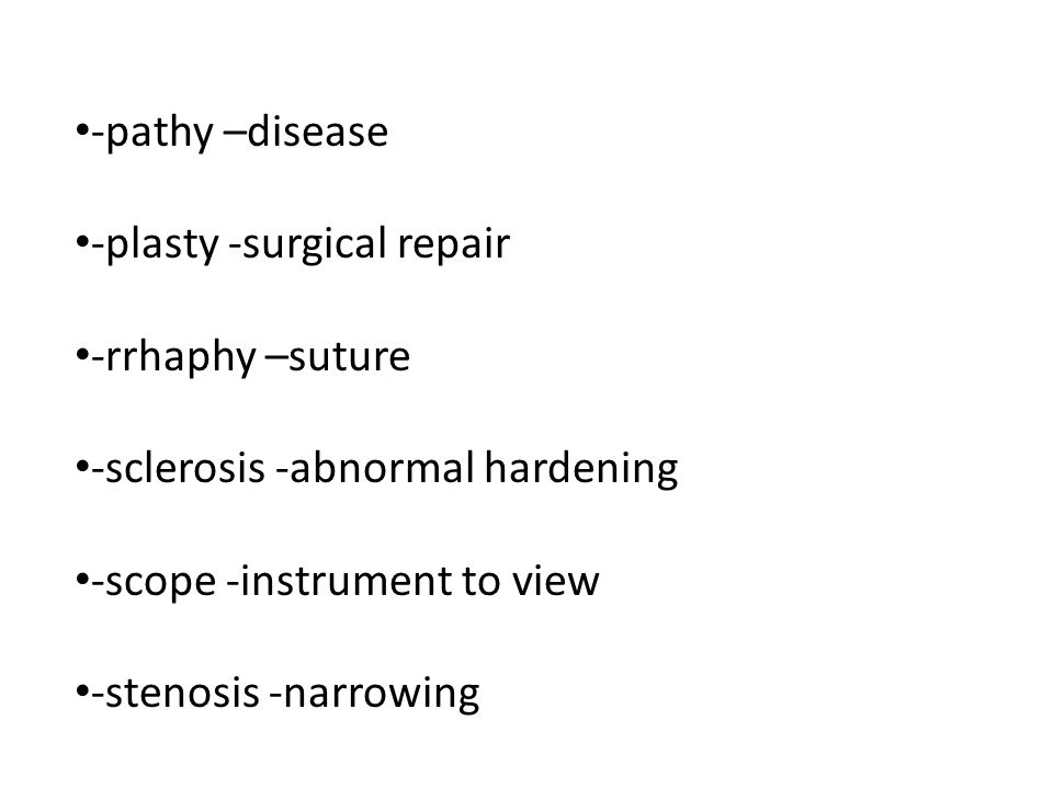 -pathy –disease -plasty -surgical repair. -rrhaphy –suture. -sclerosis -abnormal hardening. -scope -instrument to view.