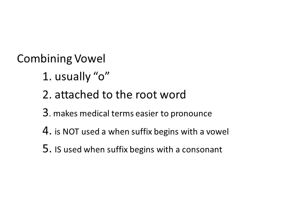 Combining Vowel 1. usually o 2. attached to the root word. 3. makes medical terms easier to pronounce.
