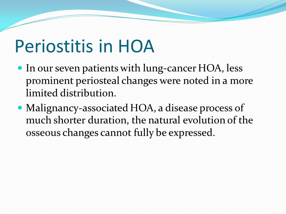 Periostitis in HOA In our seven patients with lung-cancer HOA, less prominent periosteal changes were noted in a more limited distribution.