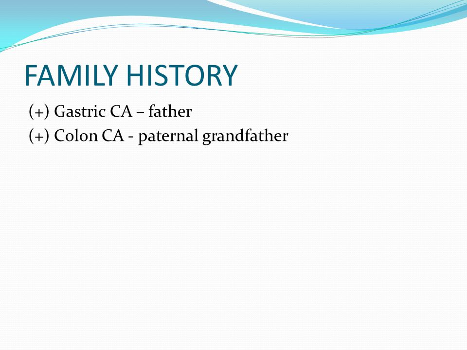 FAMILY HISTORY (+) Gastric CA – father (+) Colon CA - paternal grandfather