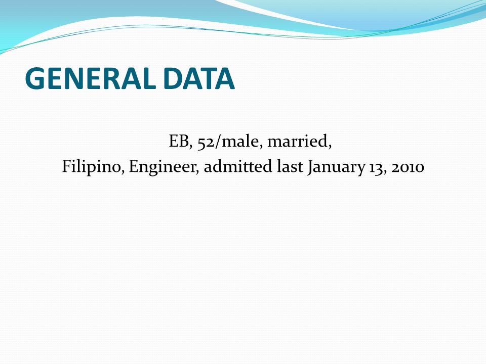 GENERAL DATA EB, 52/male, married, Filipino, Engineer, admitted last January 13, 2010