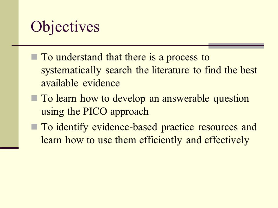 Objectives To understand that there is a process to systematically search the literature to find the best available evidence.
