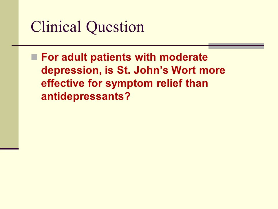 Clinical Question For adult patients with moderate depression, is St. John's Wort more effective for symptom relief than antidepressants