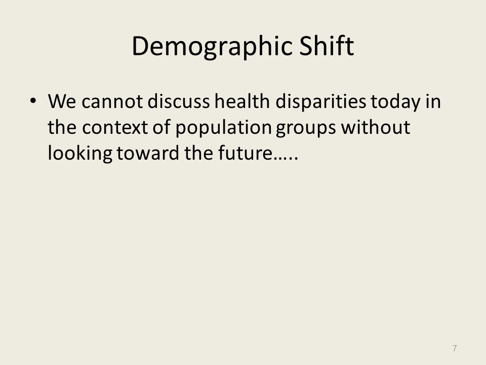Demographic Shift We cannot discuss health disparities today in the context of population groups without looking toward the future…..