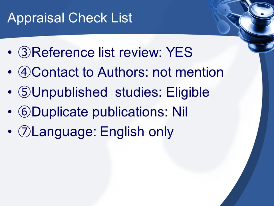 Appraisal Check List ③Reference list review: YES. ④Contact to Authors: not mention. ⑤Unpublished studies: Eligible.
