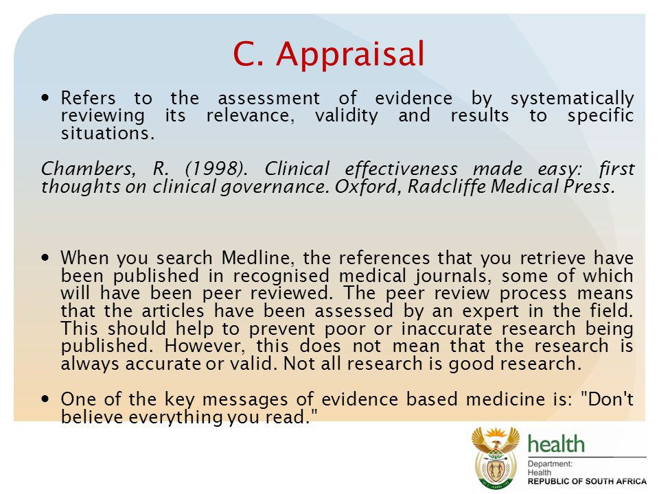 C. Appraisal Refers to the assessment of evidence by systematically reviewing its relevance, validity and results to specific situations.
