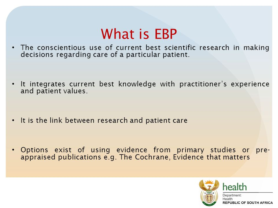 What is EBP The conscientious use of current best scientific research in making decisions regarding care of a particular patient.
