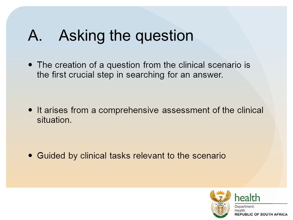 A. Asking the question The creation of a question from the clinical scenario is the first crucial step in searching for an answer.