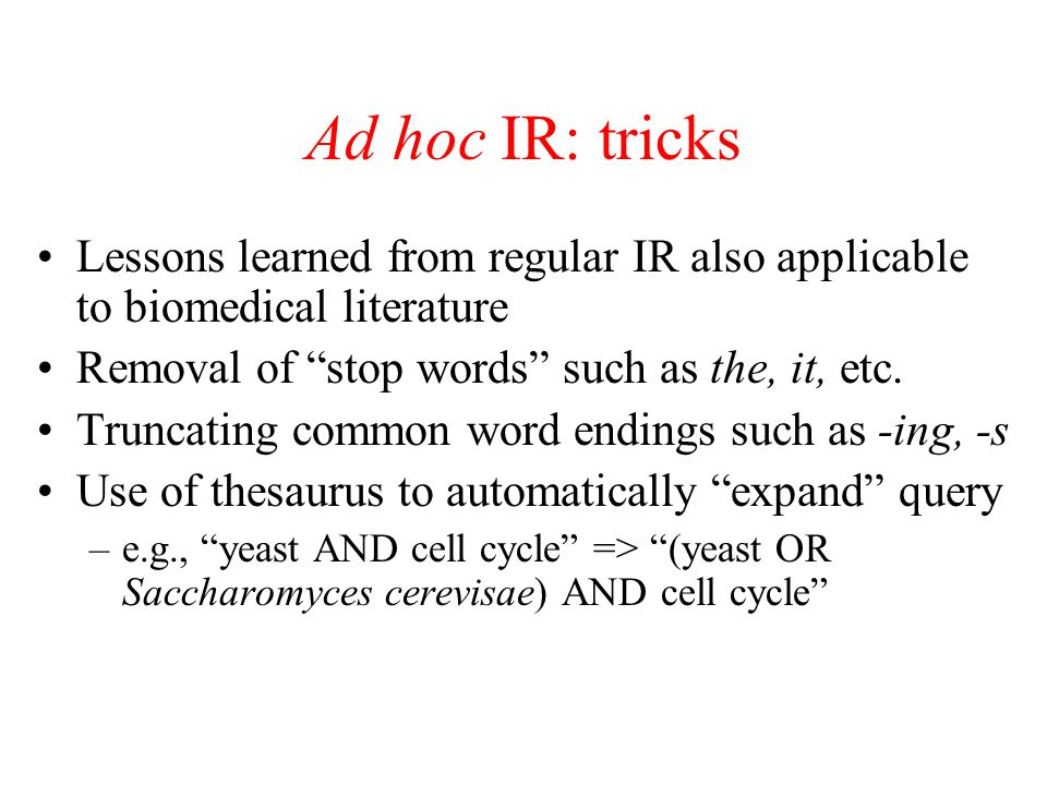 Ad hoc IR: tricks Lessons learned from regular IR also applicable to biomedical literature. Removal of stop words such as the, it, etc.