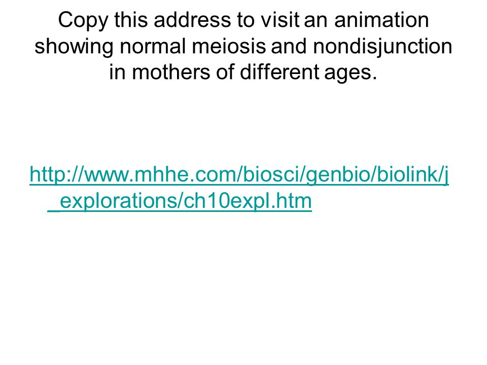 Copy this address to visit an animation showing normal meiosis and nondisjunction in mothers of different ages.