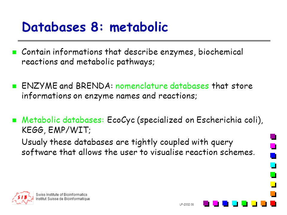 Databases 8: metabolic Contain informations that describe enzymes, biochemical reactions and metabolic pathways;
