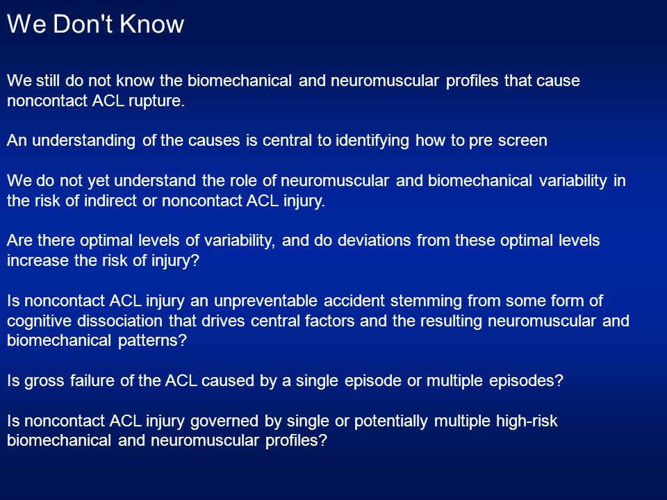We Don t Know We still do not know the biomechanical and neuromuscular profiles that cause noncontact ACL rupture.