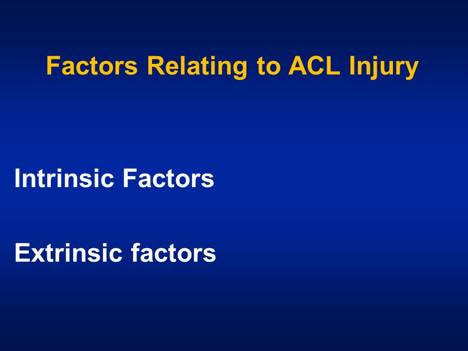 Factors Relating to ACL Injury Intrinsic Factors Extrinsic factors