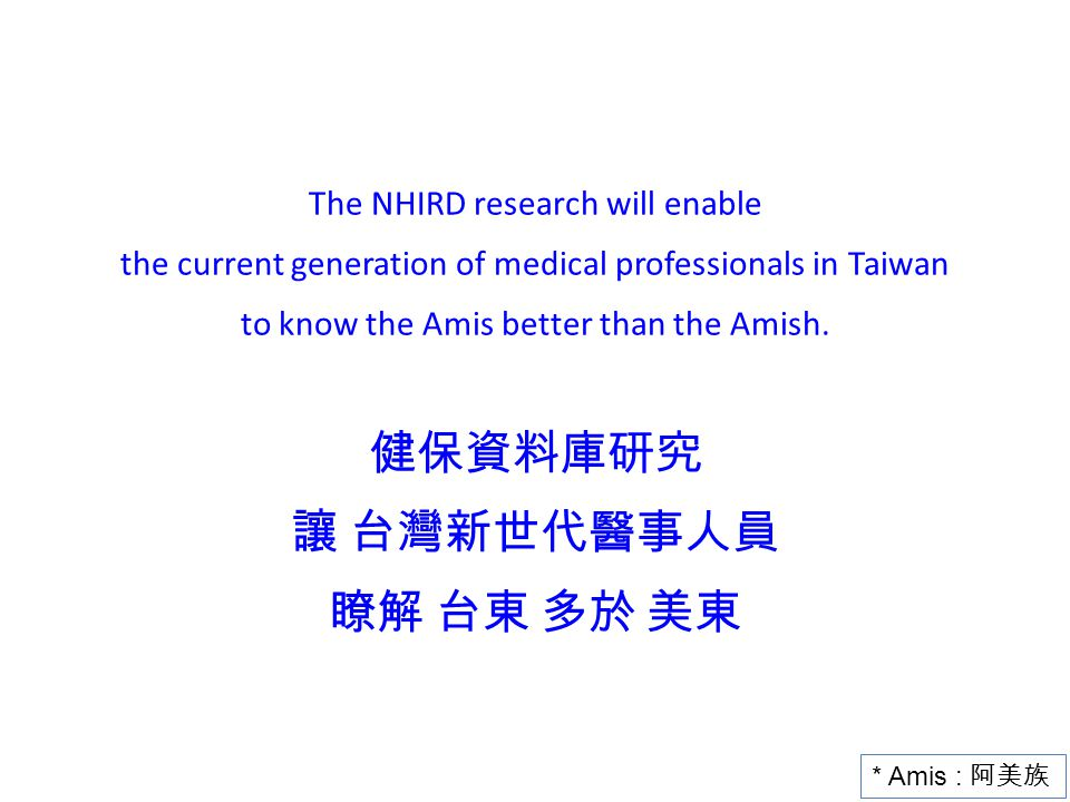 The NHIRD research will enable the current generation of medical professionals in Taiwan to know the Amis better than the Amish. 健保資料庫研究 讓 台灣新世代醫事人員 瞭解 台東 多於 美東