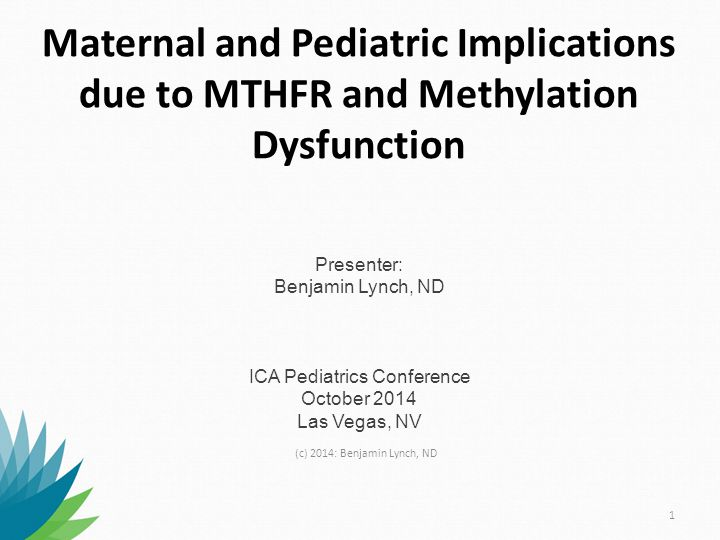 Maternal and Pediatric Implications due to MTHFR and Methylation Dysfunction Presenter: Benjamin Lynch, ND ICA Pediatrics Conference October 2014 Las Vegas, NV