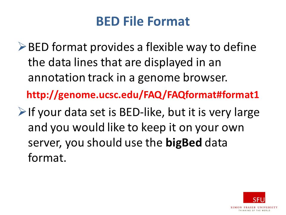 BED File Format BED format provides a flexible way to define the data lines that are displayed in an annotation track in a genome browser.