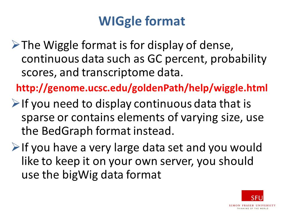WIGgle format The Wiggle format is for display of dense, continuous data such as GC percent, probability scores, and transcriptome data.