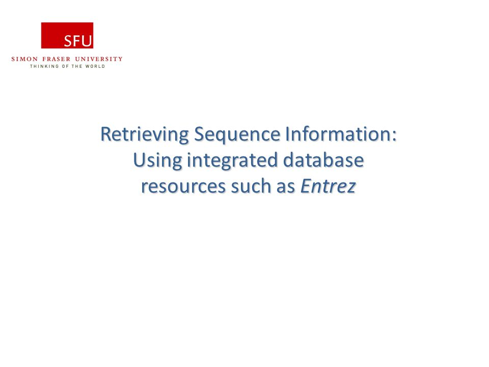 Fiona Brinkman Retrieving Sequence Information: Using integrated database resources such as Entrez.