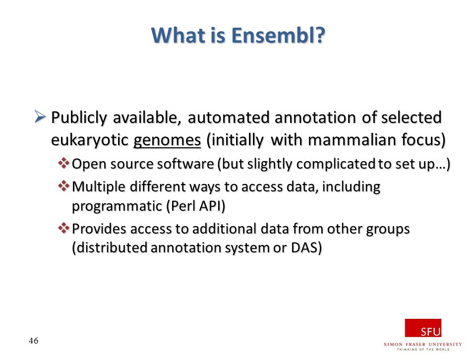 What is Ensembl Publicly available, automated annotation of selected eukaryotic genomes (initially with mammalian focus)