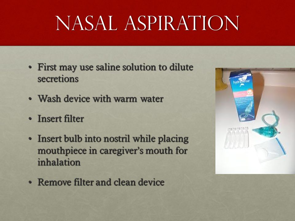 Nasal Aspiration First may use saline solution to dilute secretions