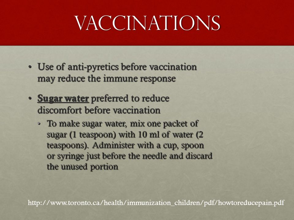 Vaccinations Use of anti-pyretics before vaccination may reduce the immune response. Sugar water preferred to reduce discomfort before vaccination.